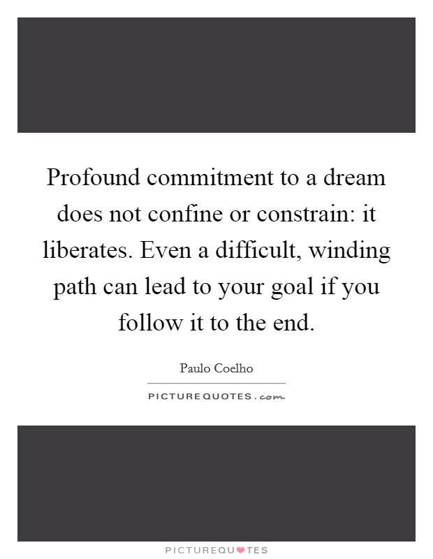 Profound commitment to a dream does not confine or constrain: it liberates. Even a difficult, winding path can lead to your goal if you follow it to the end Picture Quote #1