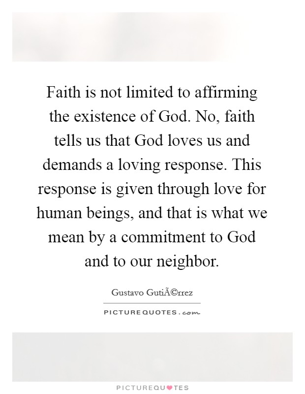 Faith is not limited to affirming the existence of God. No, faith tells us that God loves us and demands a loving response. This response is given through love for human beings, and that is what we mean by a commitment to God and to our neighbor Picture Quote #1