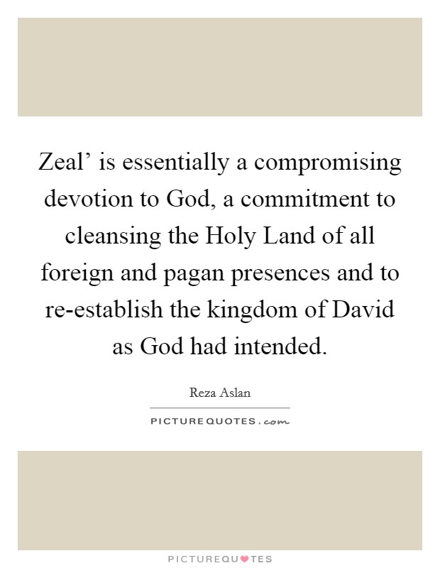 Zeal' is essentially a compromising devotion to God, a commitment to cleansing the Holy Land of all foreign and pagan presences and to re-establish the kingdom of David as God had intended Picture Quote #1