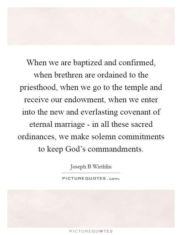 When we are baptized and confirmed, when brethren are ordained to the priesthood, when we go to the temple and receive our endowment, when we enter into the new and everlasting covenant of eternal marriage - in all these sacred ordinances, we make solemn commitments to keep God's commandments Picture Quote #1