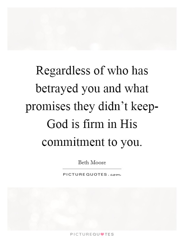 Regardless of who has betrayed you and what promises they didn't keep- God is firm in His commitment to you Picture Quote #1