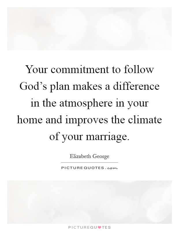 Your commitment to follow God's plan makes a difference in the atmosphere in your home and improves the climate of your marriage Picture Quote #1