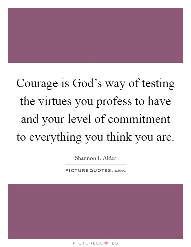 Courage is God's way of testing the virtues you profess to have and your level of commitment to everything you think you are Picture Quote #1