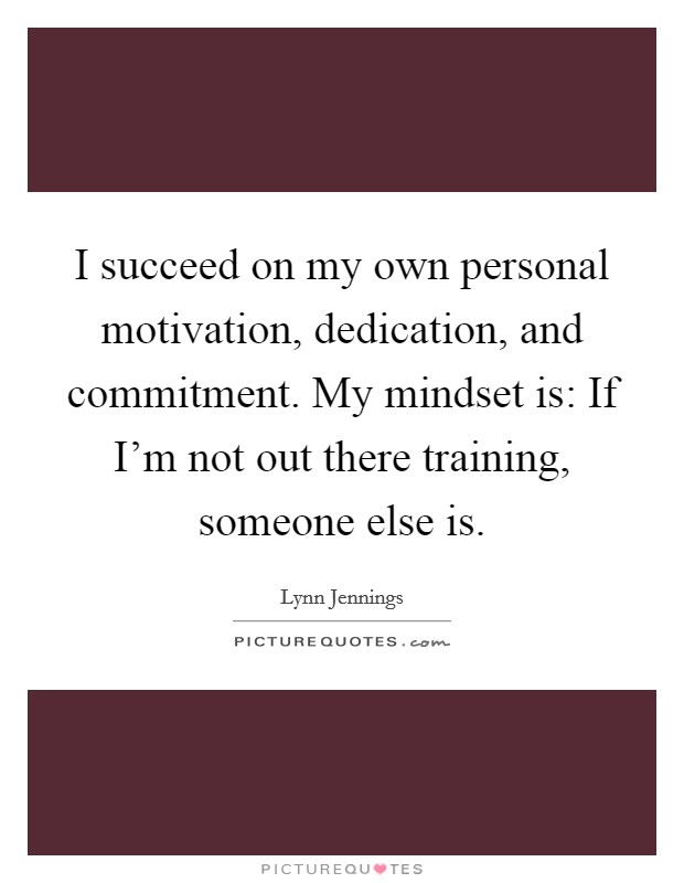 I succeed on my own personal motivation, dedication, and commitment. My mindset is: If I'm not out there training, someone else is Picture Quote #1