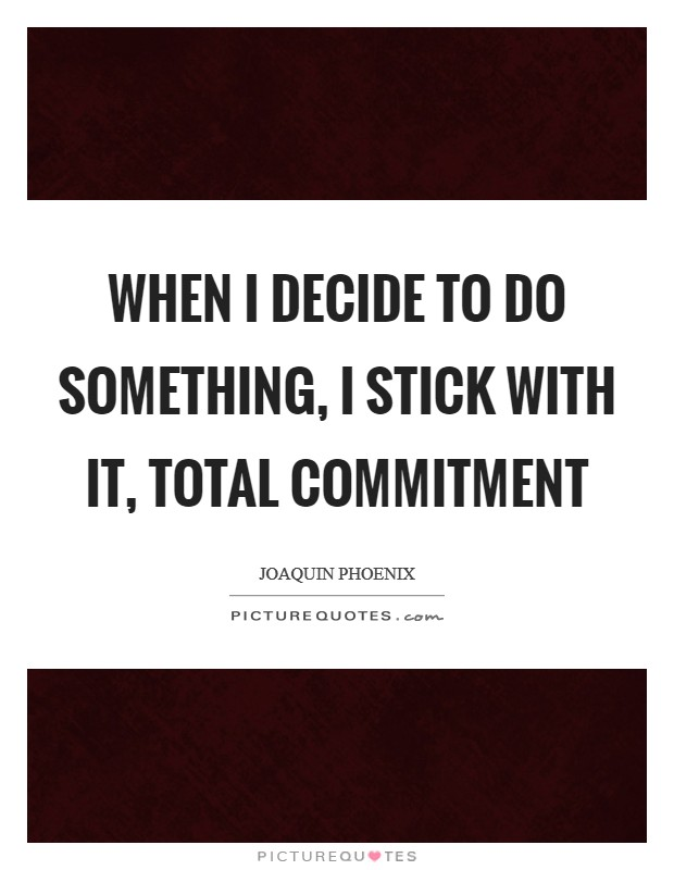 When I decide to do something, I stick with it, total commitment Picture Quote #1