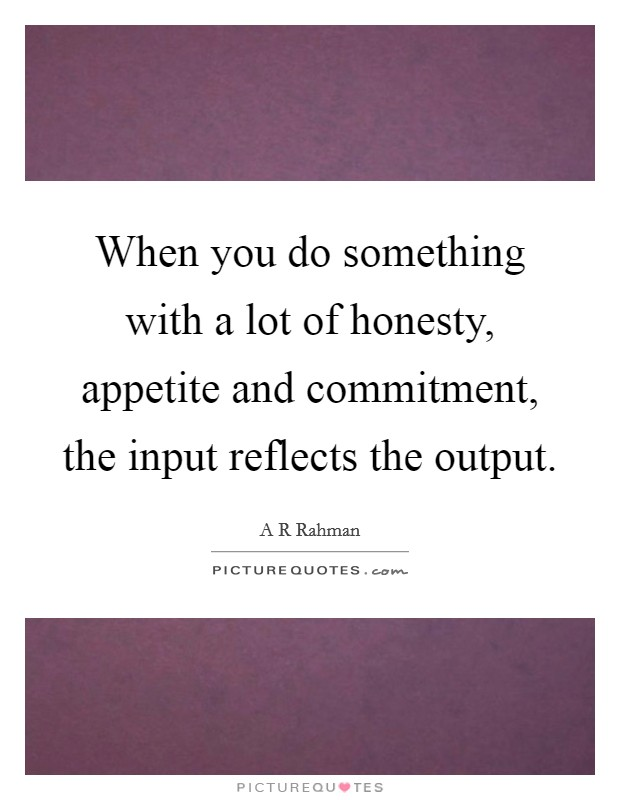 When you do something with a lot of honesty, appetite and commitment, the input reflects the output Picture Quote #1