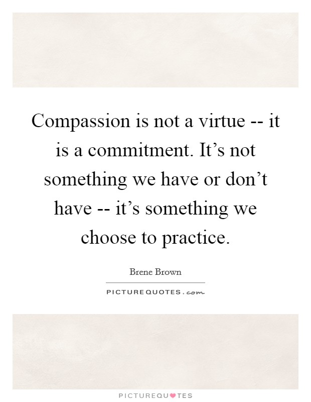 Compassion is not a virtue -- it is a commitment. It's not something we have or don't have -- it's something we choose to practice Picture Quote #1