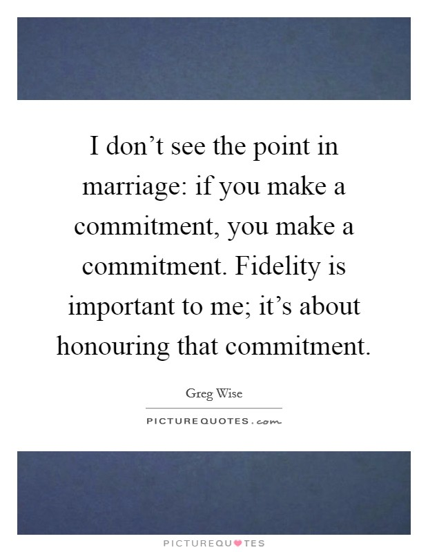 I don't see the point in marriage: if you make a commitment, you make a commitment. Fidelity is important to me; it's about honouring that commitment Picture Quote #1