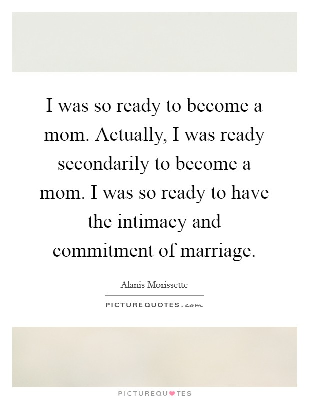 I was so ready to become a mom. Actually, I was ready secondarily to become a mom. I was so ready to have the intimacy and commitment of marriage Picture Quote #1