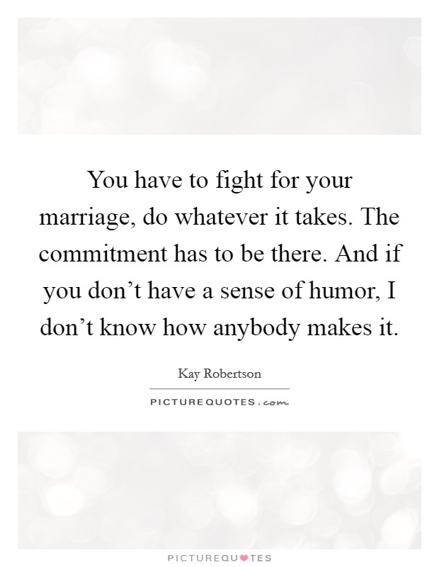 You have to fight for your marriage, do whatever it takes. The commitment has to be there. And if you don't have a sense of humor, I don't know how anybody makes it Picture Quote #1