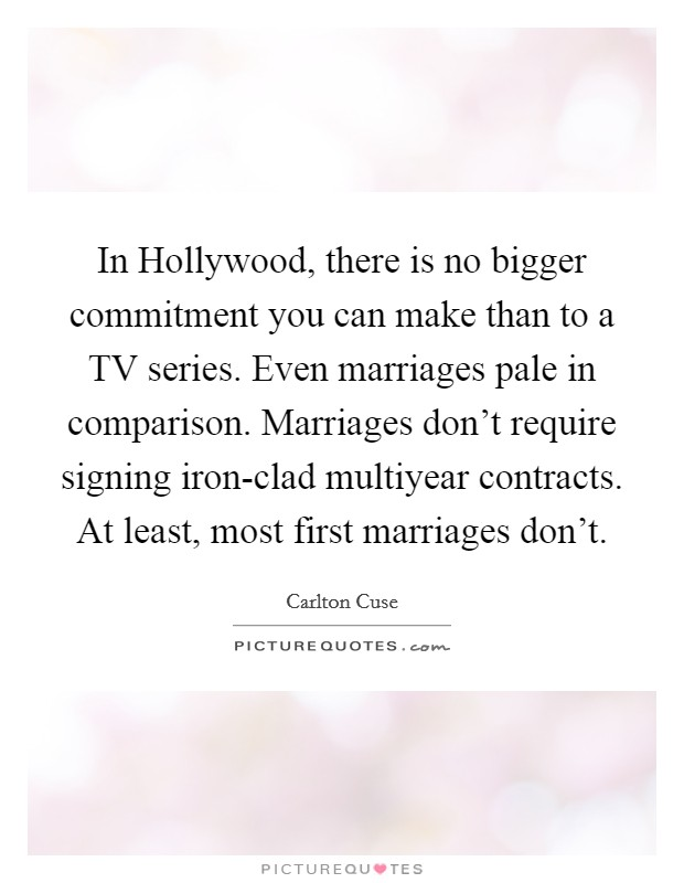 In Hollywood, there is no bigger commitment you can make than to a TV series. Even marriages pale in comparison. Marriages don't require signing iron-clad multiyear contracts. At least, most first marriages don't Picture Quote #1