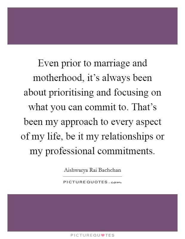 Even prior to marriage and motherhood, it's always been about prioritising and focusing on what you can commit to. That's been my approach to every aspect of my life, be it my relationships or my professional commitments Picture Quote #1