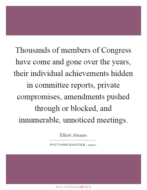 Thousands of members of Congress have come and gone over the years, their individual achievements hidden in committee reports, private compromises, amendments pushed through or blocked, and innumerable, unnoticed meetings Picture Quote #1