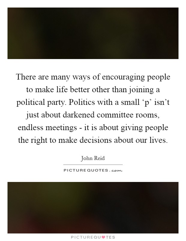 There are many ways of encouraging people to make life better other than joining a political party. Politics with a small 'p' isn't just about darkened committee rooms, endless meetings - it is about giving people the right to make decisions about our lives Picture Quote #1