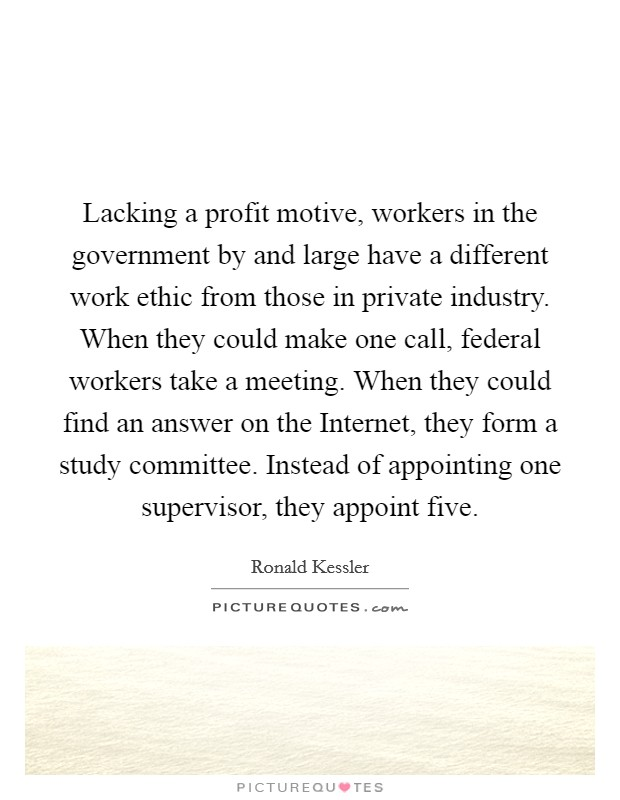 Lacking a profit motive, workers in the government by and large have a different work ethic from those in private industry. When they could make one call, federal workers take a meeting. When they could find an answer on the Internet, they form a study committee. Instead of appointing one supervisor, they appoint five Picture Quote #1