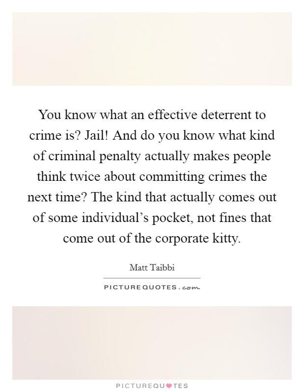 You know what an effective deterrent to crime is? Jail! And do you know what kind of criminal penalty actually makes people think twice about committing crimes the next time? The kind that actually comes out of some individual's pocket, not fines that come out of the corporate kitty Picture Quote #1