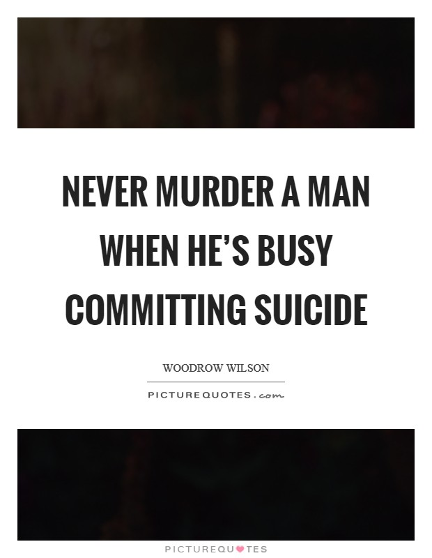 Never murder a man when he's busy committing suicide Picture Quote #1
