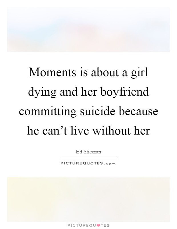 Moments is about a girl dying and her boyfriend committing ...
