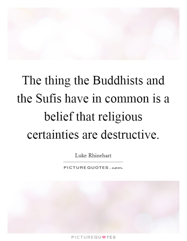 The thing the Buddhists and the Sufis have in common is a belief that religious certainties are destructive Picture Quote #1
