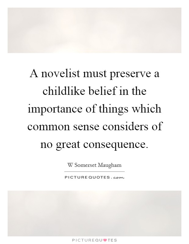 A novelist must preserve a childlike belief in the importance of things which common sense considers of no great consequence Picture Quote #1