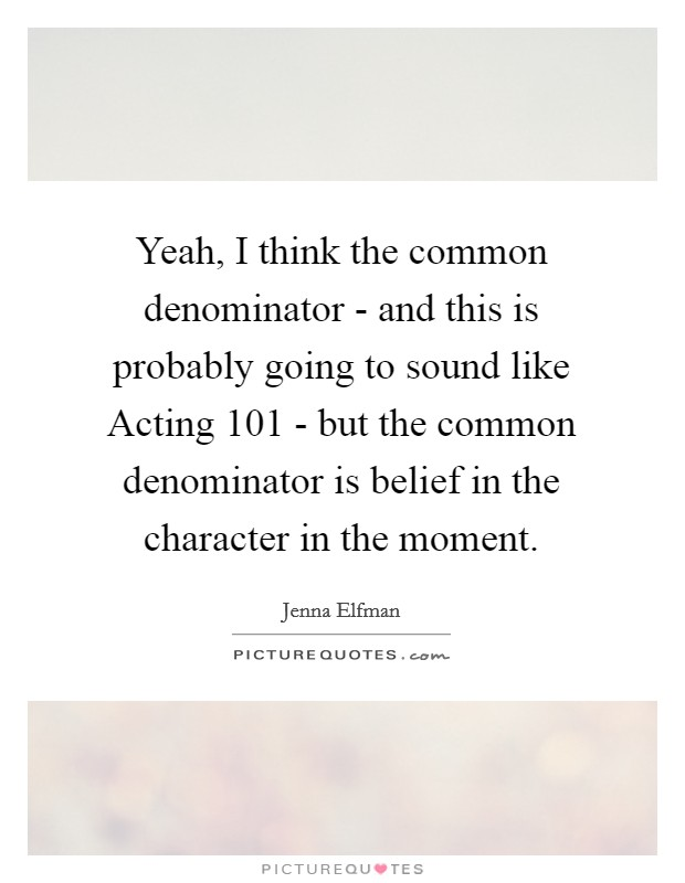 Yeah, I think the common denominator - and this is probably going to sound like Acting 101 - but the common denominator is belief in the character in the moment Picture Quote #1