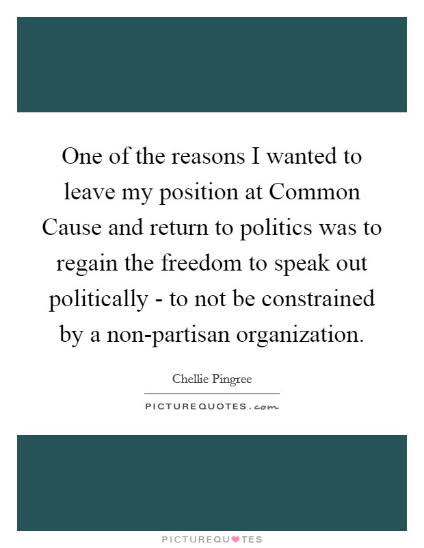 One of the reasons I wanted to leave my position at Common Cause and return to politics was to regain the freedom to speak out politically - to not be constrained by a non-partisan organization Picture Quote #1