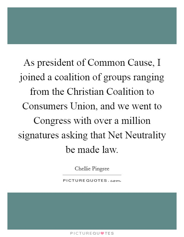 As president of Common Cause, I joined a coalition of groups ranging from the Christian Coalition to Consumers Union, and we went to Congress with over a million signatures asking that Net Neutrality be made law Picture Quote #1