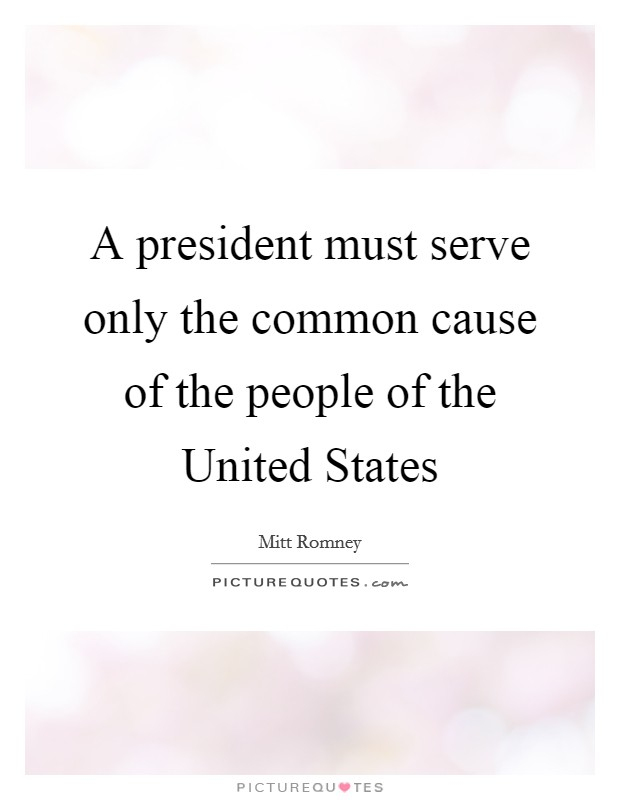 A president must serve only the common cause of the people of the United States Picture Quote #1