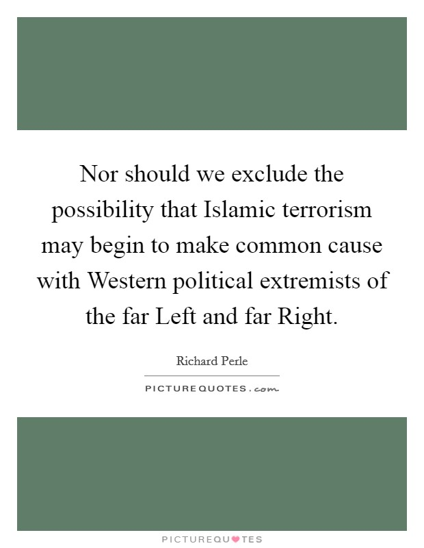 Nor should we exclude the possibility that Islamic terrorism may begin to make common cause with Western political extremists of the far Left and far Right Picture Quote #1