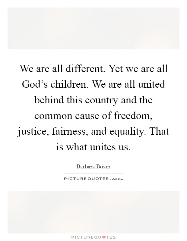 We are all different. Yet we are all God's children. We are all united behind this country and the common cause of freedom, justice, fairness, and equality. That is what unites us Picture Quote #1