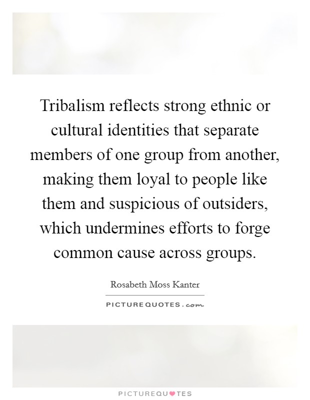 Tribalism reflects strong ethnic or cultural identities that separate members of one group from another, making them loyal to people like them and suspicious of outsiders, which undermines efforts to forge common cause across groups Picture Quote #1