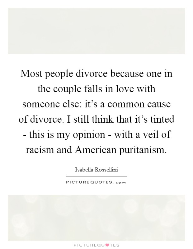 Most people divorce because one in the couple falls in love with someone else: it's a common cause of divorce. I still think that it's tinted - this is my opinion - with a veil of racism and American puritanism Picture Quote #1