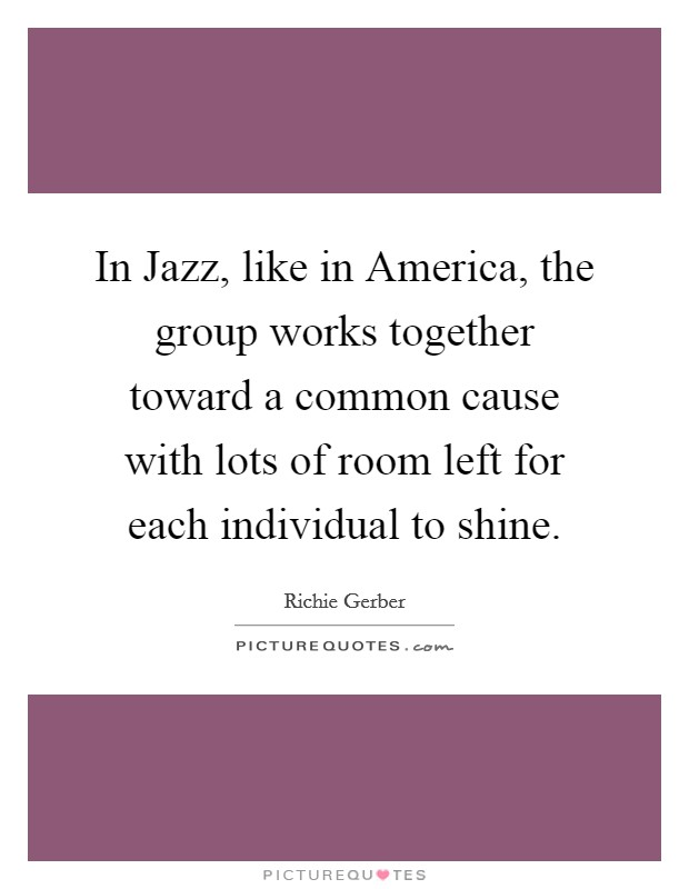 In Jazz, like in America, the group works together toward a common cause with lots of room left for each individual to shine Picture Quote #1