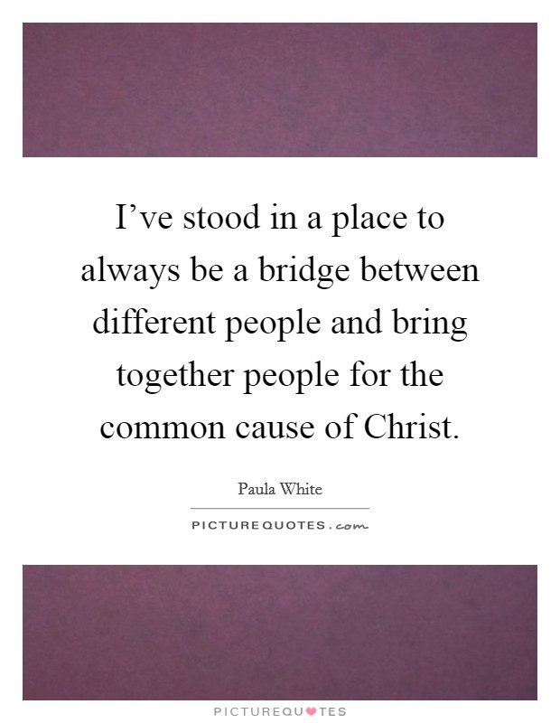 I've stood in a place to always be a bridge between different people and bring together people for the common cause of Christ Picture Quote #1