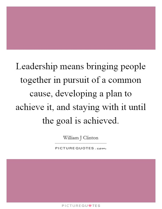 Leadership means bringing people together in pursuit of a common cause, developing a plan to achieve it, and staying with it until the goal is achieved Picture Quote #1
