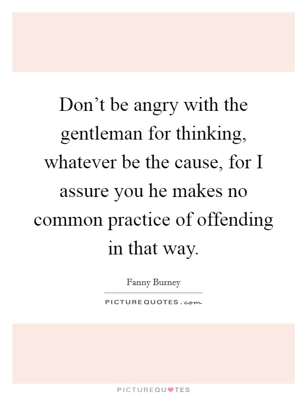 Don't be angry with the gentleman for thinking, whatever be the cause, for I assure you he makes no common practice of offending in that way Picture Quote #1