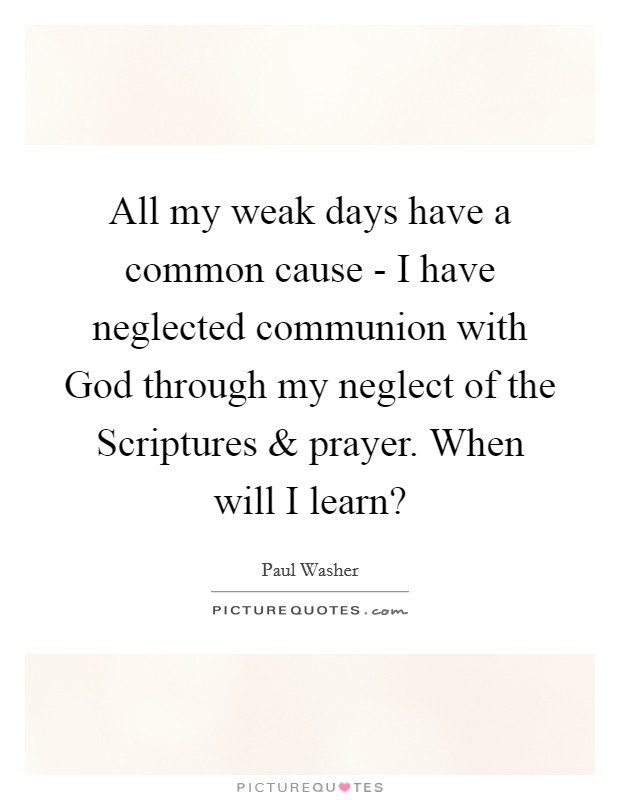 All my weak days have a common cause - I have neglected communion with God through my neglect of the Scriptures and prayer. When will I learn? Picture Quote #1