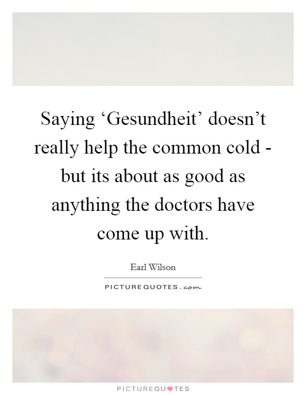 Saying 'Gesundheit' doesn't really help the common cold - but its about as good as anything the doctors have come up with Picture Quote #1