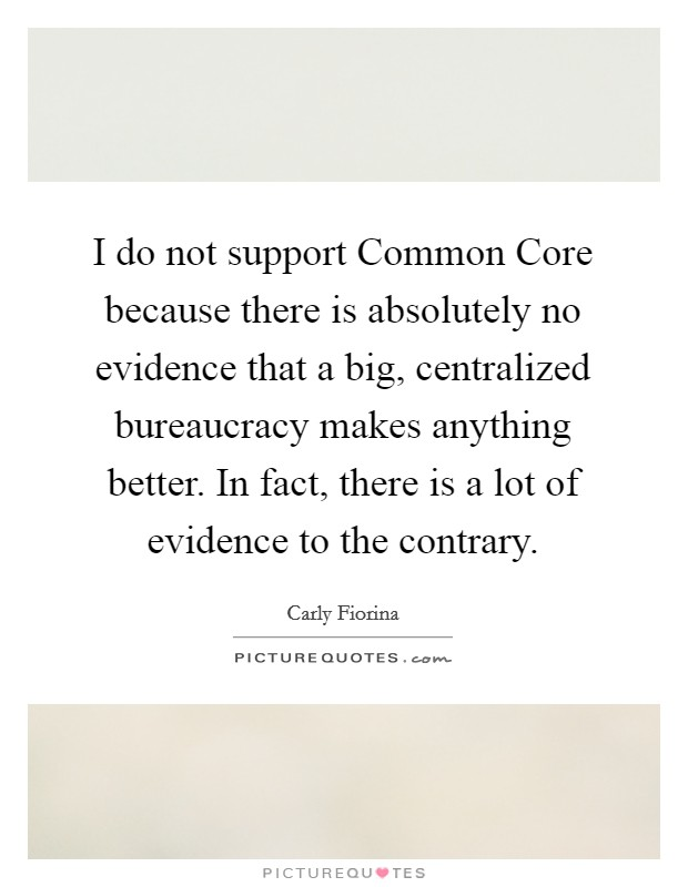 I do not support Common Core because there is absolutely no evidence that a big, centralized bureaucracy makes anything better. In fact, there is a lot of evidence to the contrary Picture Quote #1