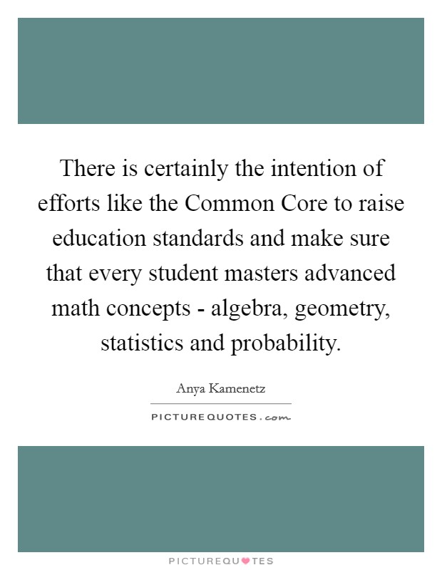 There is certainly the intention of efforts like the Common Core to raise education standards and make sure that every student masters advanced math concepts - algebra, geometry, statistics and probability Picture Quote #1