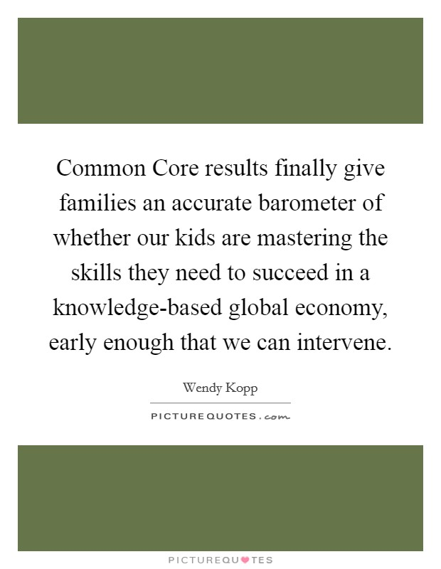 Common Core results finally give families an accurate barometer of whether our kids are mastering the skills they need to succeed in a knowledge-based global economy, early enough that we can intervene Picture Quote #1