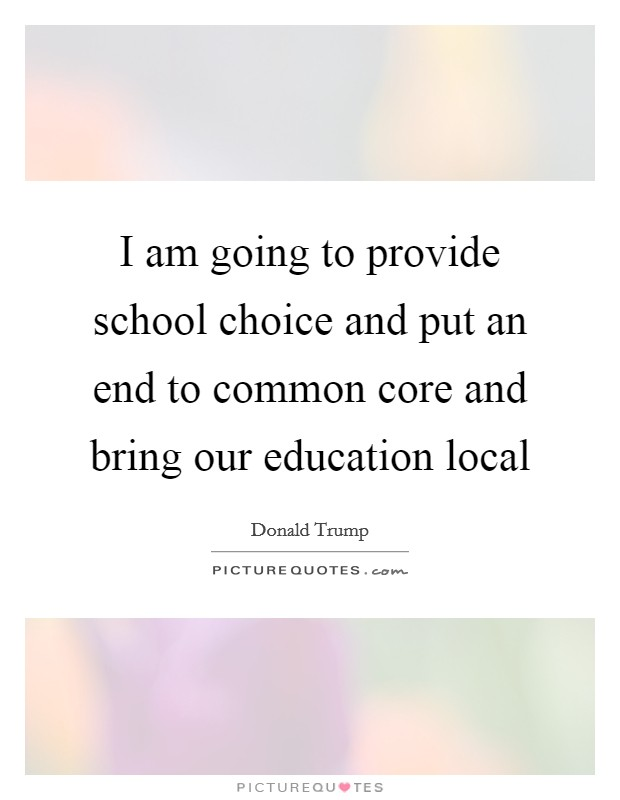 I am going to provide school choice and put an end to common core and bring our education local Picture Quote #1