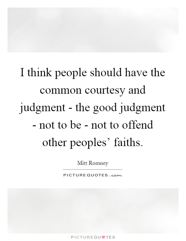 I think people should have the common courtesy and judgment - the good judgment - not to be - not to offend other peoples' faiths Picture Quote #1