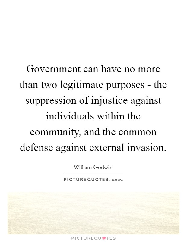 Government can have no more than two legitimate purposes - the suppression of injustice against individuals within the community, and the common defense against external invasion Picture Quote #1
