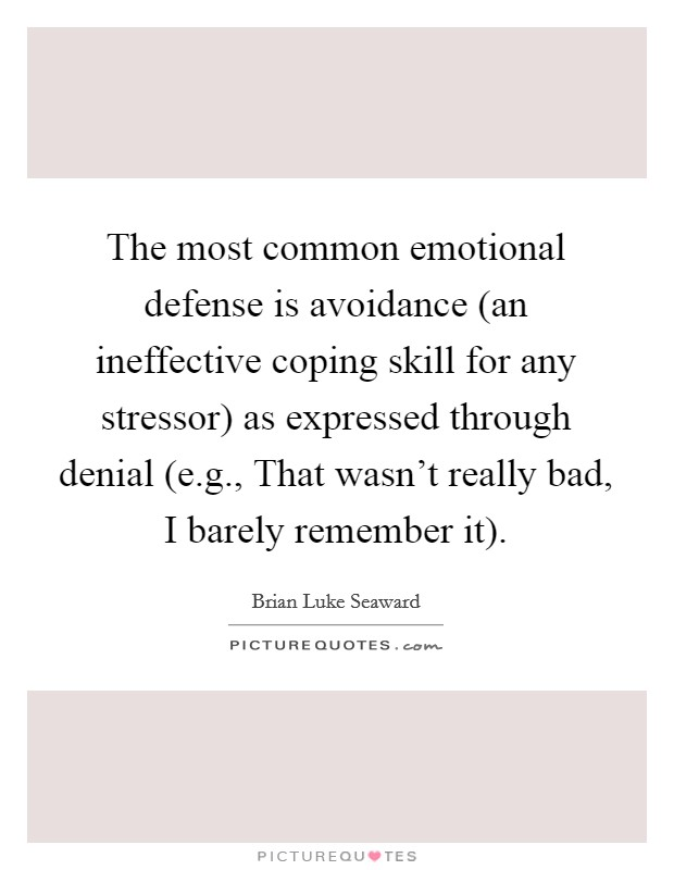 The most common emotional defense is avoidance (an ineffective coping skill for any stressor) as expressed through denial (e.g., That wasn't really bad, I barely remember it) Picture Quote #1