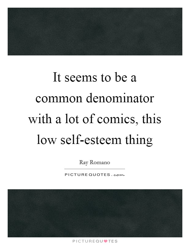 It seems to be a common denominator with a lot of comics, this low self-esteem thing Picture Quote #1