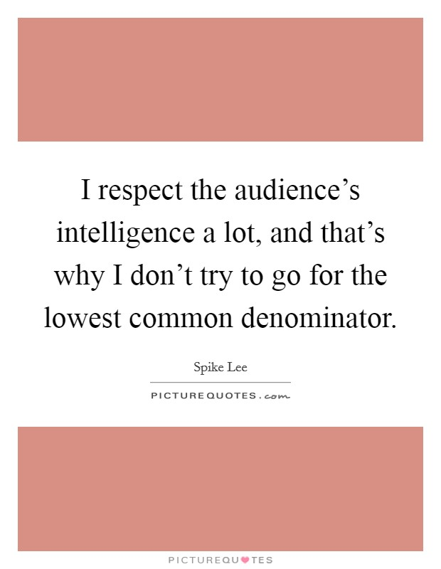 I respect the audience's intelligence a lot, and that's why I don't try to go for the lowest common denominator Picture Quote #1