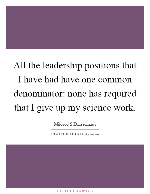 All the leadership positions that I have had have one common denominator: none has required that I give up my science work Picture Quote #1