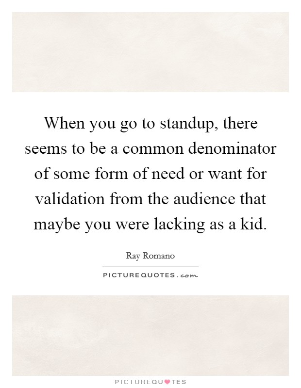 When you go to standup, there seems to be a common denominator of some form of need or want for validation from the audience that maybe you were lacking as a kid Picture Quote #1