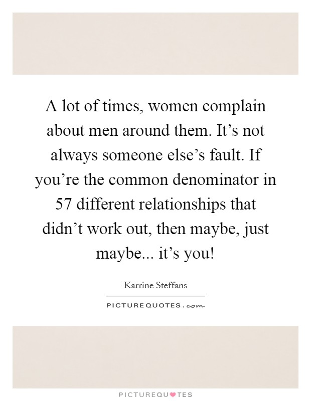 A lot of times, women complain about men around them. It's not always someone else's fault. If you're the common denominator in 57 different relationships that didn't work out, then maybe, just maybe... it's you! Picture Quote #1